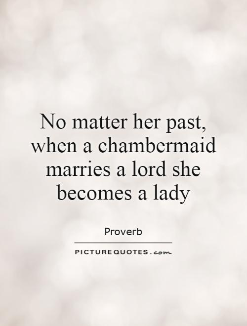 No matter her past, when a chambermaid marries a lord she becomes a lady Picture Quote #1