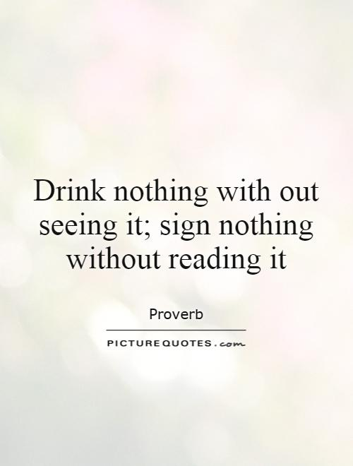 Drink nothing with out seeing it; sign nothing without reading it Picture Quote #1