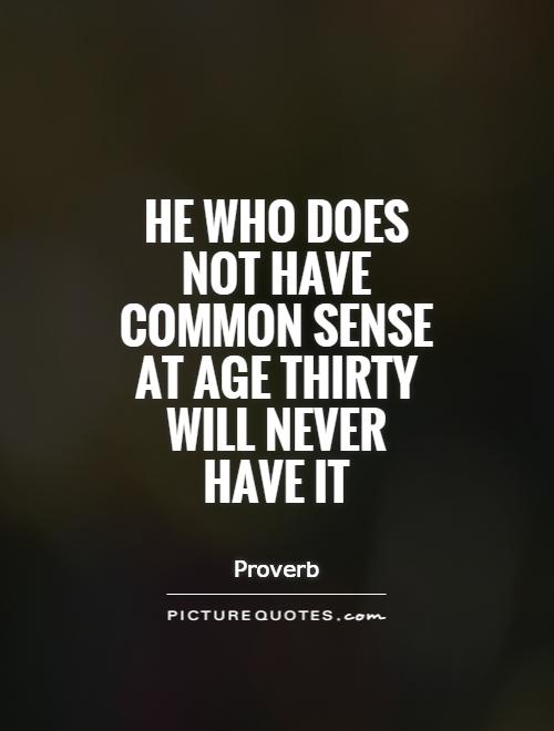 He who does not have common sense at age thirty will never ...