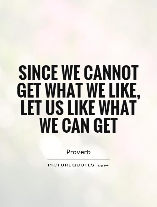 Since we cannot get what we like, let us like what we can get Picture Quote #1