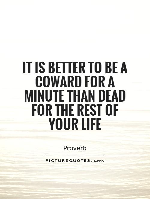 It is better to be a coward for a minute than dead for the rest of your life Picture Quote #1