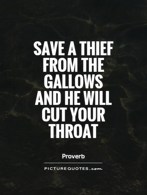 Save a thief from the gallows and he will cut your throat Picture Quote #1