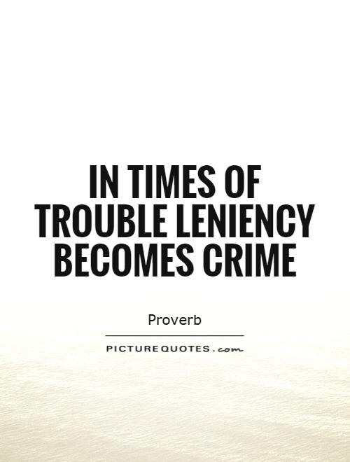 In times of trouble leniency becomes crime Picture Quote #1