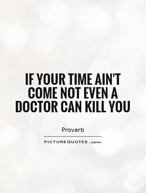 If your time ain't come not even a doctor can kill you Picture Quote #1