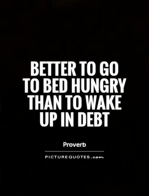 Better to go to bed hungry than to wake up in debt Picture Quote #1