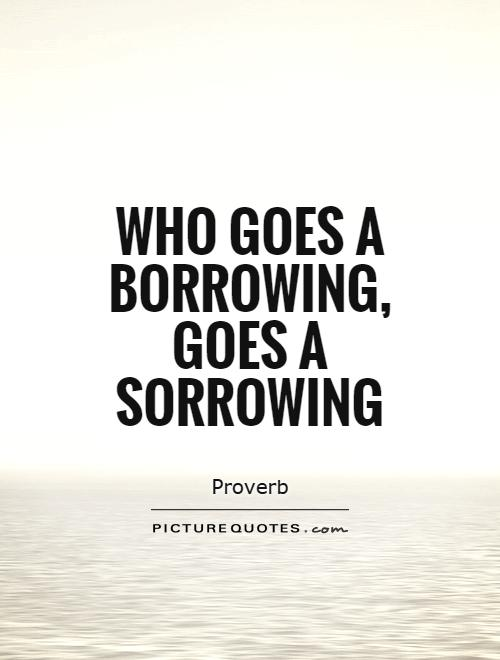 Who goes a borrowing, goes a sorrowing Picture Quote #1
