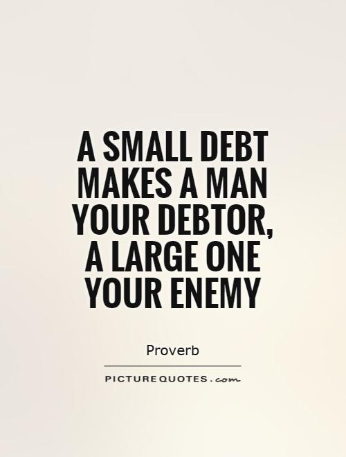 A small debt makes a man your debtor, a large one your enemy Picture Quote #1