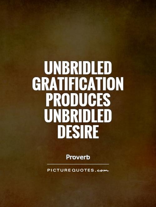 Unbridled gratification produces unbridled desire Picture Quote #1