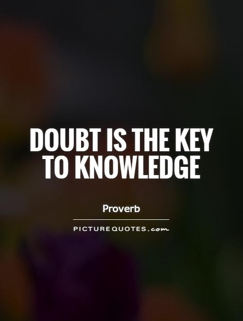 doubt is the key to knowledge In our ways of knowing things in life (emotional, linguistic, rational and perceptional) to what extent is this statement true it is an old persian proverb.