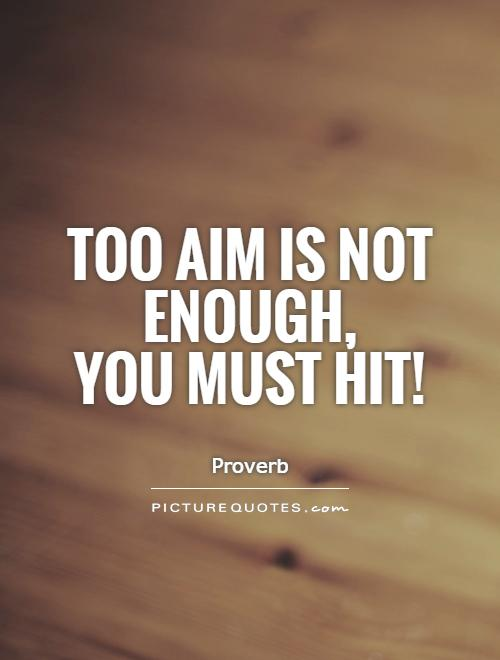 Too aim is not enough,  you must hit! Picture Quote #1