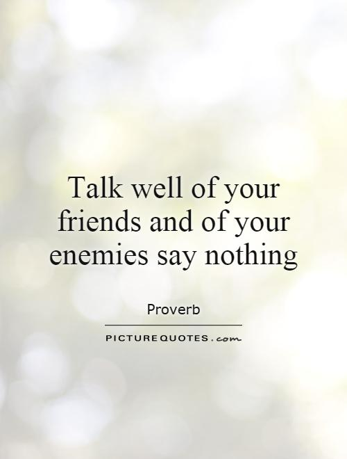 Talk well of your friends and of your enemies say nothing Picture Quote #1