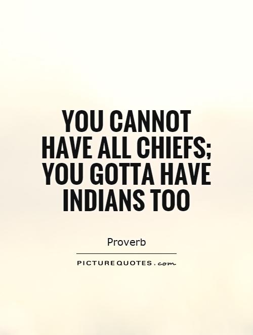 You cannot have all chiefs; you gotta have Indians too Picture Quote #1