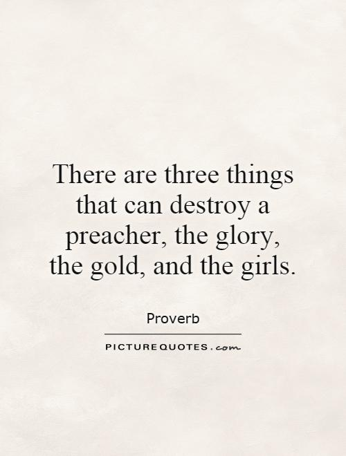 There are three things that can destroy a preacher, the glory, the gold, and the girls Picture Quote #1