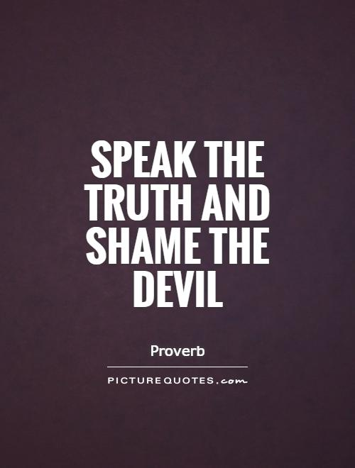 Speak the truth and shame the devil Picture Quote #1