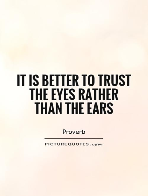It is better to trust the eyes rather than the ears Picture Quote #1