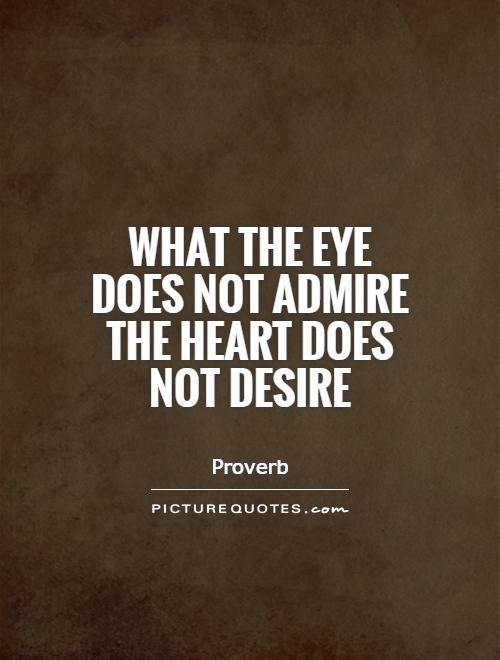 What the eye does not admire the heart does not desire Picture Quote #1