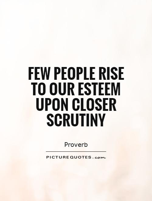 Few people rise to our esteem upon closer scrutiny Picture Quote #1