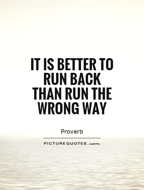 It is better to run back than run the wrong way Picture Quote #1