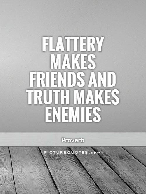 Flattery makes friends and truth makes enemies Picture Quote #1