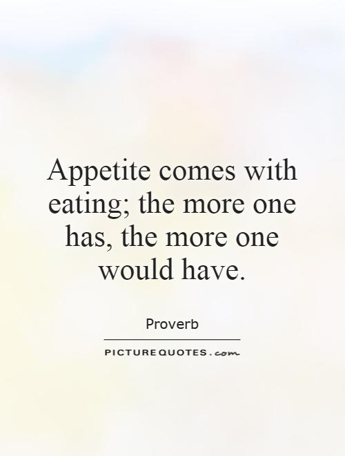 Appetite comes with eating; the more one has, the more one would have Picture Quote #1