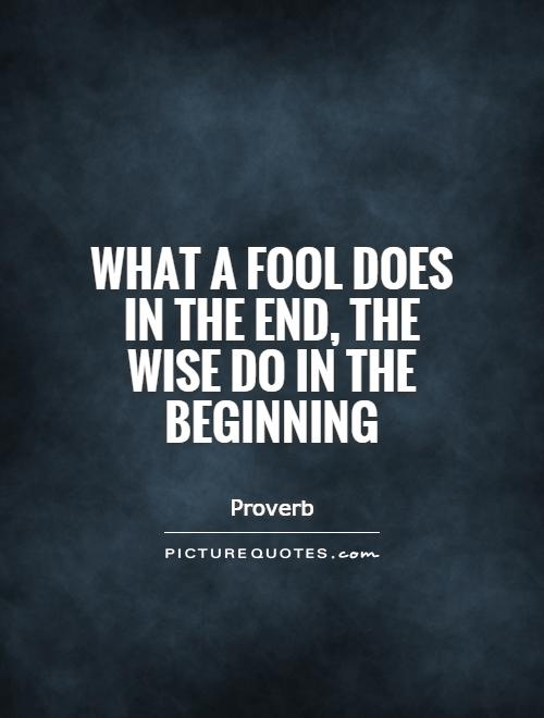 What a fool does in the end, the wise do in the beginning Picture Quote #1