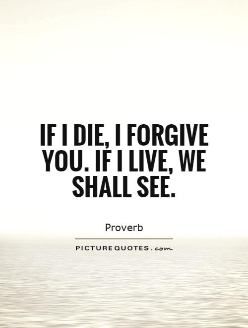 If I die, I forgive you. If I live, we shall see Picture Quote #1