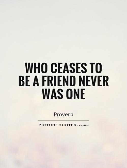 Who ceases to be a friend never was one Picture Quote #1