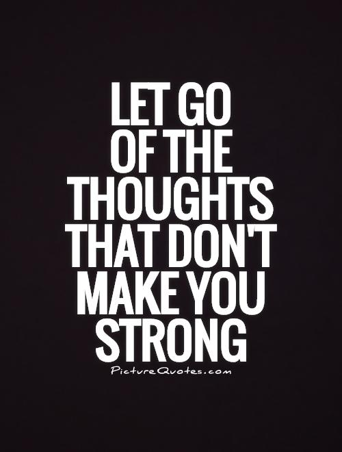 Let go  of the thoughts that don't make you strong Picture Quote #1