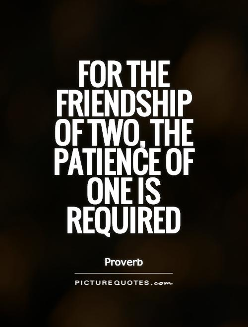 For the friendship of two, the patience of one is required Picture Quote #1