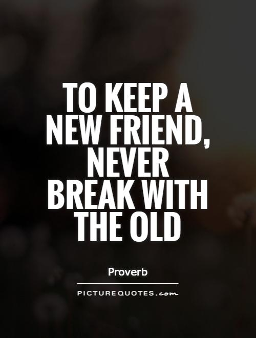 To keep a new friend, never break with the old Picture Quote #1