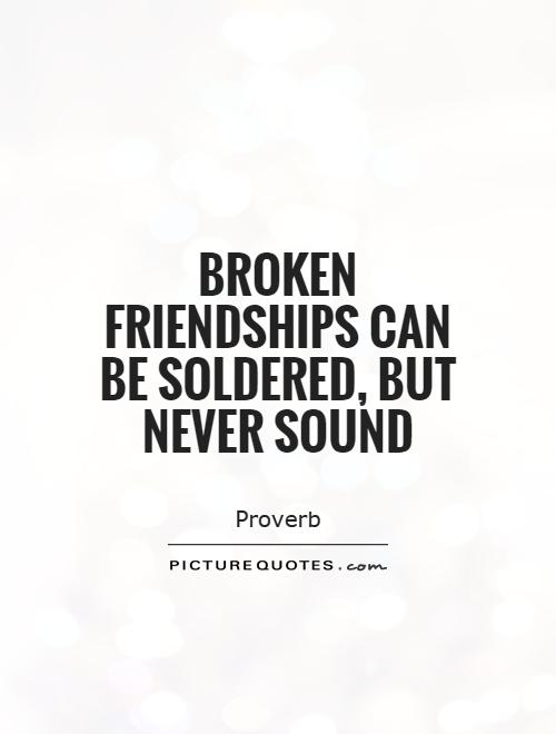 Quotes About Broken Friendships Mesmerizing Broken Friendships Can Be Soldered But Never Sound  Picture Quotes