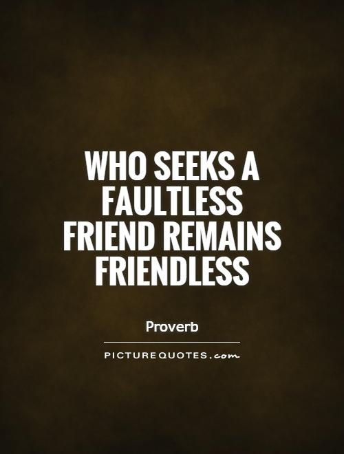 Who seeks a faultless friend remains friendless Picture Quote #1