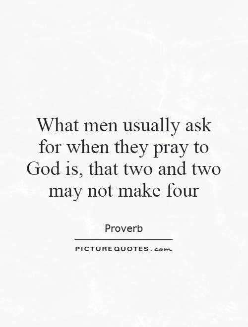 What men usually ask for when they pray to God is, that two and two may not make four Picture Quote #1
