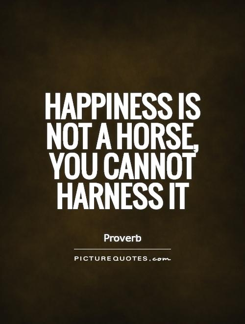 Happiness is not a horse, you cannot harness it Picture Quote #1