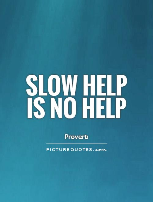 Slow help is no help Picture Quote #1