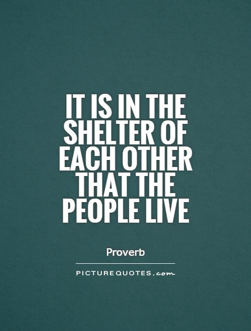 it is in the shelter of each other that people live It is in the shelter of each other that the people live – irish proverb partners in housing annual report 2011 eighteen years would be a good run for many non-profit organizations almost two full decades of service to the community is a noble accom-plishment for a charity, especially.