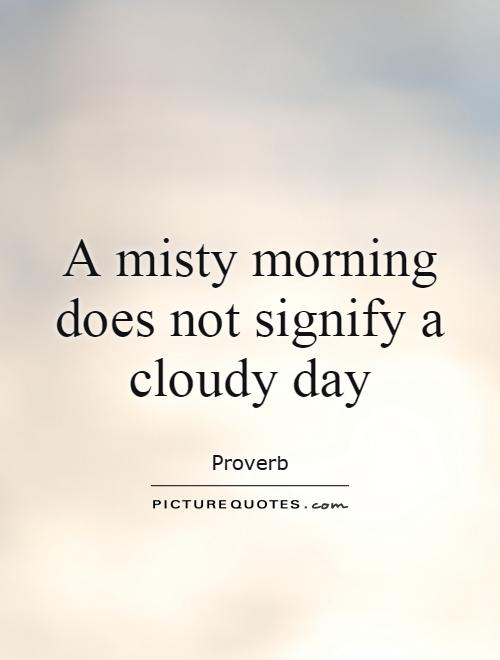 A misty morning does not signify a cloudy day Picture Quote #1
