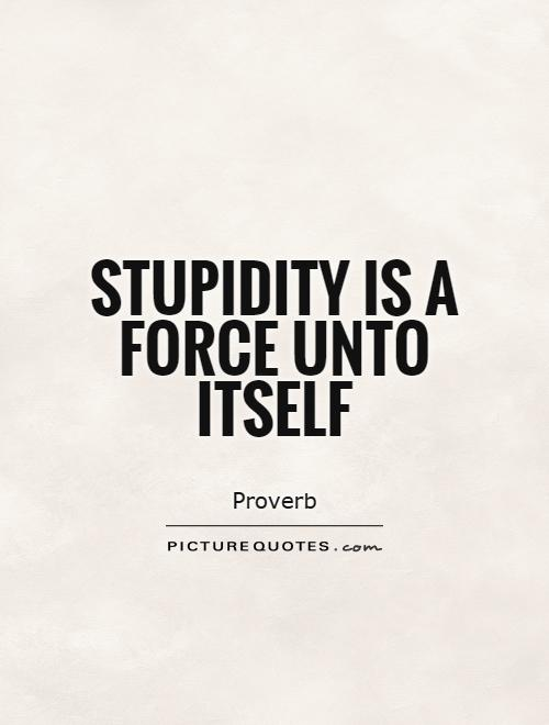 Stupidity is a force unto itself Picture Quote #1