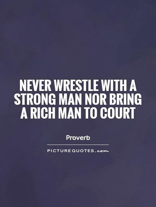 Never wrestle with a strong man nor bring a rich man to court Picture Quote #1