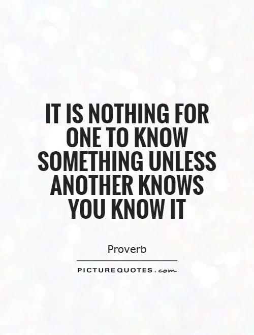 It is nothing for one to know something unless another knows you know it Picture Quote #1
