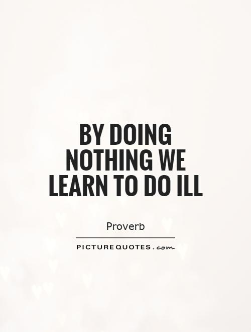 By doing nothing we learn to do ill... - Quote