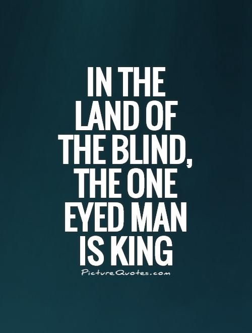 In the land of the blind, the one eyed man is king Picture Quote #1