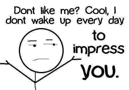 Don't like me? Cool, I don't wake up every day to impress you Picture Quote #1