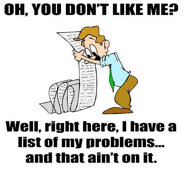 Oh, you don't like me? Well, right here I have a list of my problems... and that ain't on it Picture Quote #1
