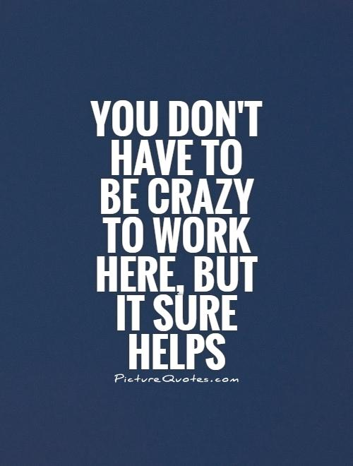 Image of: Inspirational Quotes You Dont Have To Be Crazy To Work Here But It Sure Helps Picturequotescom Office Quotes Office Sayings Office Picture Quotes