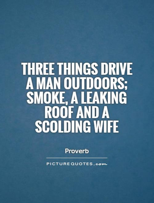 Three things drive a man outdoors; smoke, a leaking roof and a scolding wife Picture Quote #1
