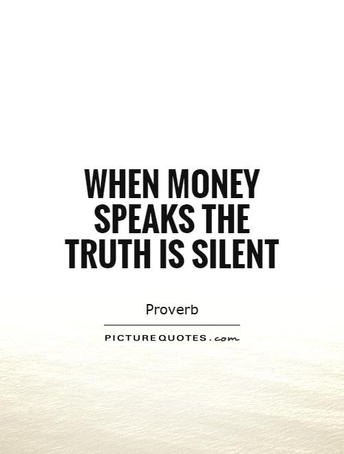 When money speaks the truth is silent Picture Quote #1