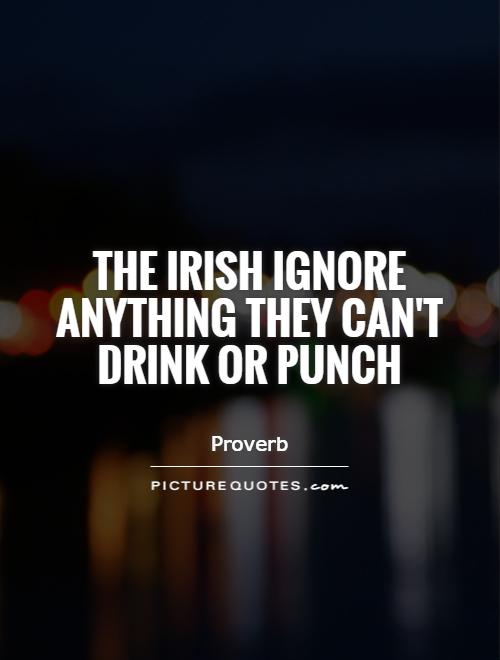 The Irish ignore anything they can't drink or punch Picture Quote #1