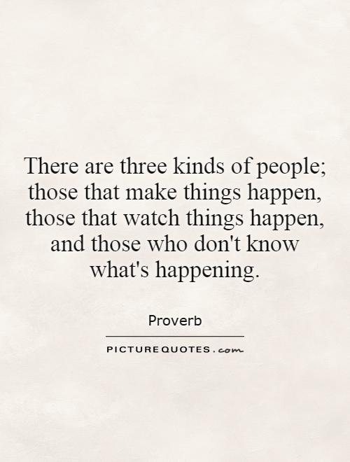 There are three kinds of people; those that make things happen, those that watch things happen, and those who don't know what's happening Picture Quote #1
