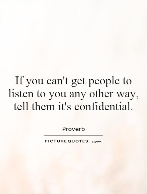 If you can't get people to listen to you any other way, tell them it's confidential Picture Quote #1